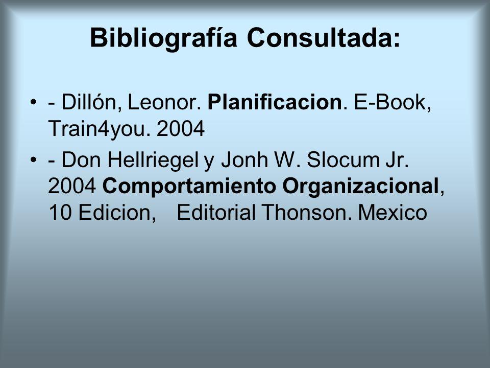 Bibliografía Consultada: - Dillón, Leonor. Planificacion. E-Book, Train4you. 2004 - Don Hellriegel y Jonh W. Slocum Jr. 2004 Comportamiento Organizaci