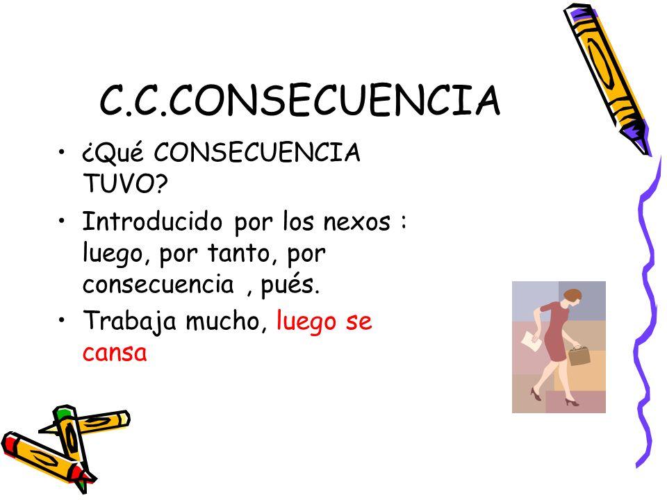 C.C.CONSECUENCIA ¿Qué CONSECUENCIA TUVO? Introducido por los nexos : luego, por tanto, por consecuencia, pués. Trabaja mucho, luego se cansa