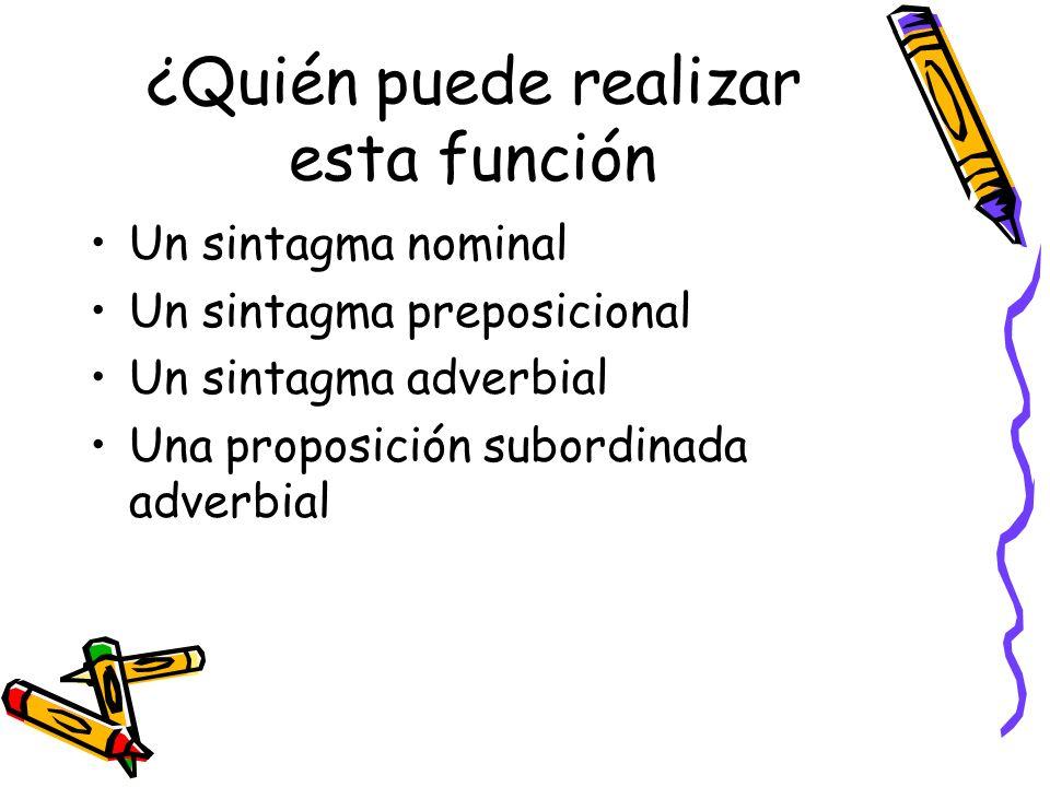 ¿Quién puede realizar esta función Un sintagma nominal Un sintagma preposicional Un sintagma adverbial Una proposición subordinada adverbial