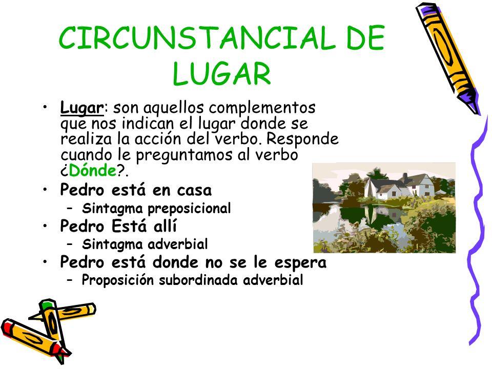 CIRCUNSTANCIAL DE LUGAR Lugar: son aquellos complementos que nos indican el lugar donde se realiza la acción del verbo. Responde cuando le preguntamos