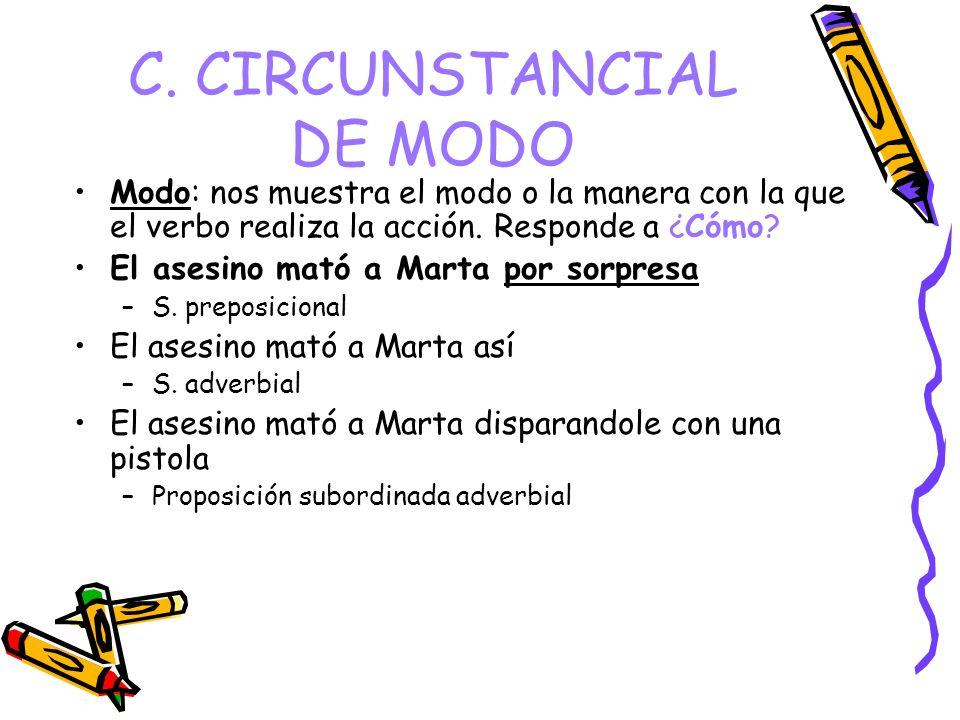 C. CIRCUNSTANCIAL DE MODO Modo: nos muestra el modo o la manera con la que el verbo realiza la acción. Responde a ¿Cómo? El asesino mató a Marta por s