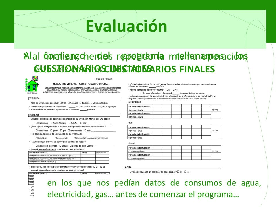Evaluación Al comienzo del programa rellenamos los CUESTIONARIOS INICIALES en los que nos pedían datos de consumos de agua, electricidad, gas… antes de comenzar el programa… Y al finalizar, hemos repetido la misma operación, esta vez con los CUESTIONARIOS FINALES