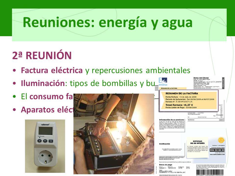 Reuniones: energía y agua 2ª REUNIÓN Factura eléctrica y repercusiones ambientales Iluminación: tipos de bombillas y buenas prácticas El consumo fantasma de los electrodomésticos Aparatos eléctricos