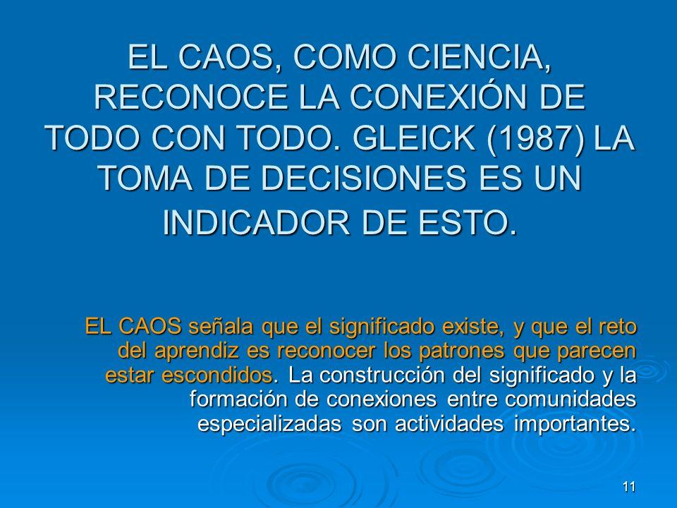 11 EL CAOS, COMO CIENCIA, RECONOCE LA CONEXIÓN DE TODO CON TODO. GLEICK (1987) LA TOMA DE DECISIONES ES UN INDICADOR DE ESTO. EL CAOS señala que el si