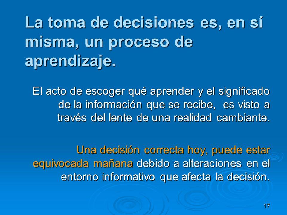 17 La toma de decisiones es, en sí misma, un proceso de aprendizaje. El acto de escoger qué aprender y el significado de la información que se recibe,