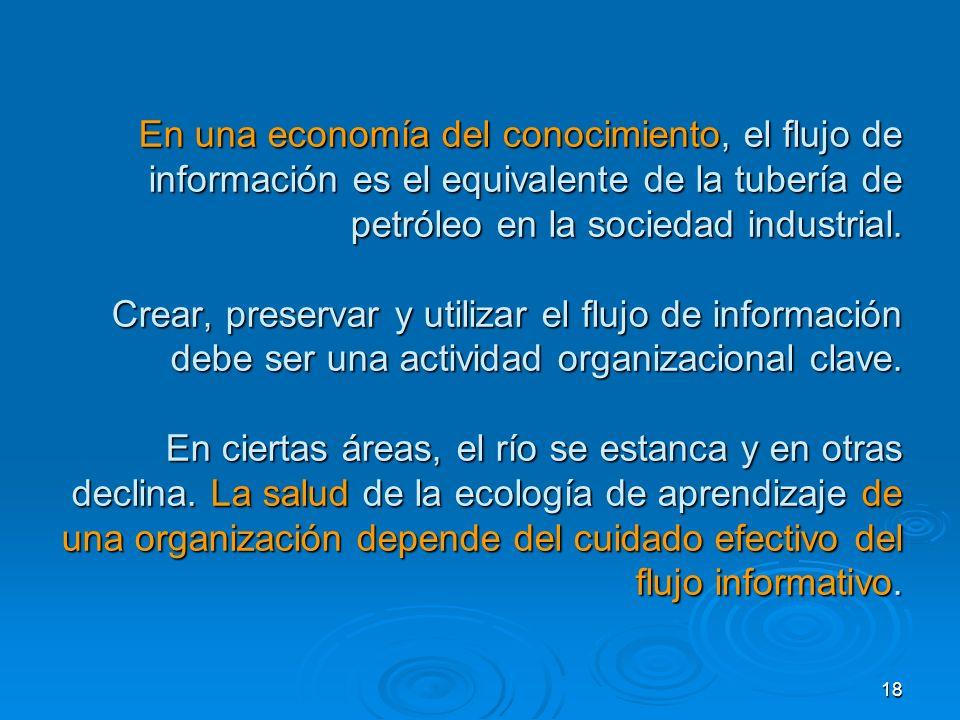 18 En una economía del conocimiento, el flujo de información es el equivalente de la tubería de petróleo en la sociedad industrial. Crear, preservar y