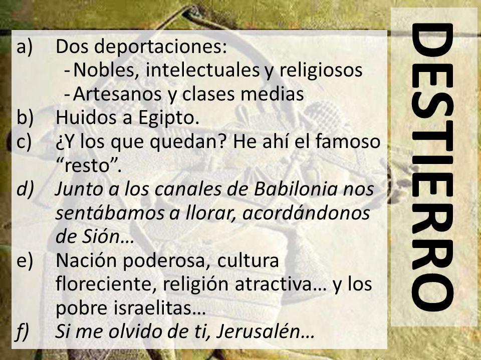 DESTIERRO a)Dos deportaciones: -Nobles, intelectuales y religiosos -Artesanos y clases medias b)Huidos a Egipto. c)¿Y los que quedan? He ahí el famoso
