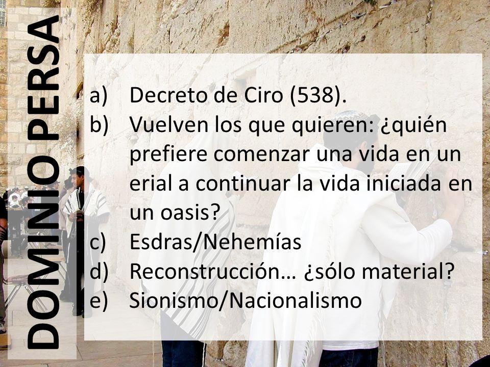 DOMINIO PERSA a)Decreto de Ciro (538). b)Vuelven los que quieren: ¿quién prefiere comenzar una vida en un erial a continuar la vida iniciada en un oas