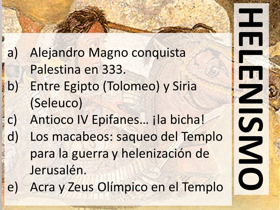 HELENISMO a)Alejandro Magno conquista Palestina en 333. b)Entre Egipto (Tolomeo) y Siria (Seleuco) c)Antioco IV Epifanes… ¡la bicha! d)Los macabeos: s