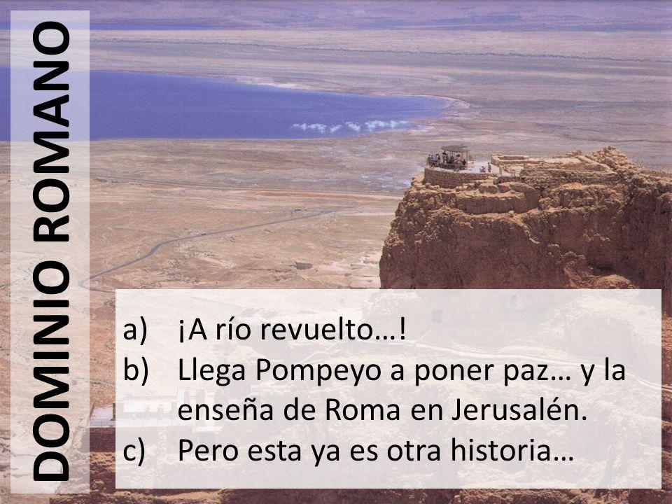 DOMINIO ROMANO a)¡A río revuelto…! b)Llega Pompeyo a poner paz… y la enseña de Roma en Jerusalén. c)Pero esta ya es otra historia…