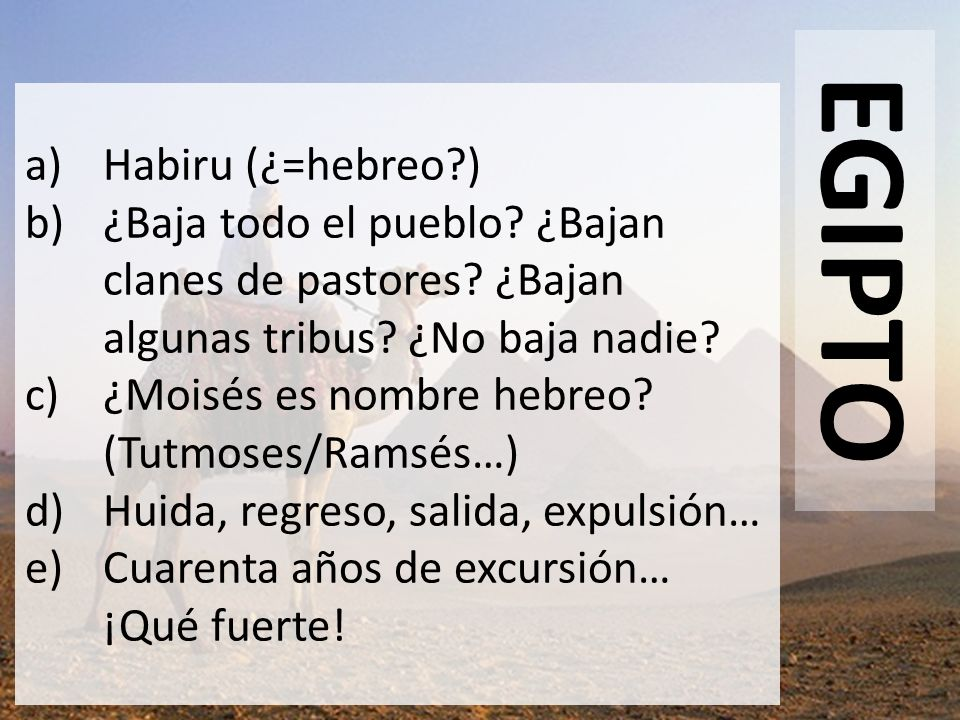 EGIPTO a)Habiru (¿=hebreo?) b)¿Baja todo el pueblo? ¿Bajan clanes de pastores? ¿Bajan algunas tribus? ¿No baja nadie? c)¿Moisés es nombre hebreo? (Tut