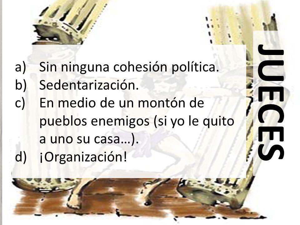 JUECES a)Sin ninguna cohesión política. b)Sedentarización. c)En medio de un montón de pueblos enemigos (si yo le quito a uno su casa…). d)¡Organizació