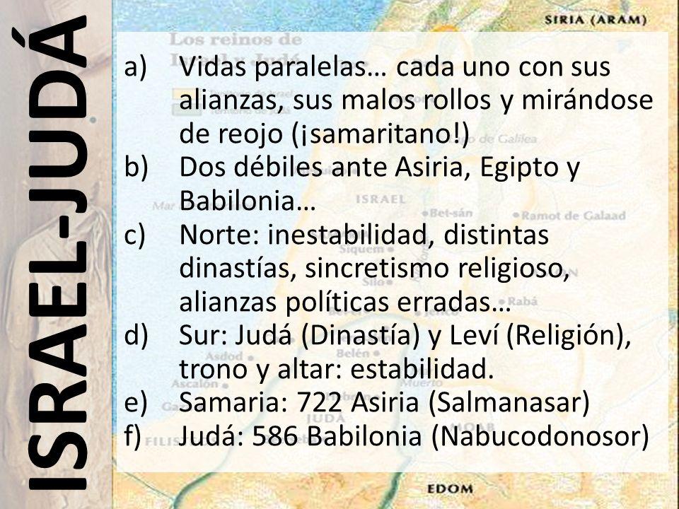 ISRAEL-JUDÁ a)Vidas paralelas… cada uno con sus alianzas, sus malos rollos y mirándose de reojo (¡samaritano!) b)Dos débiles ante Asiria, Egipto y Bab
