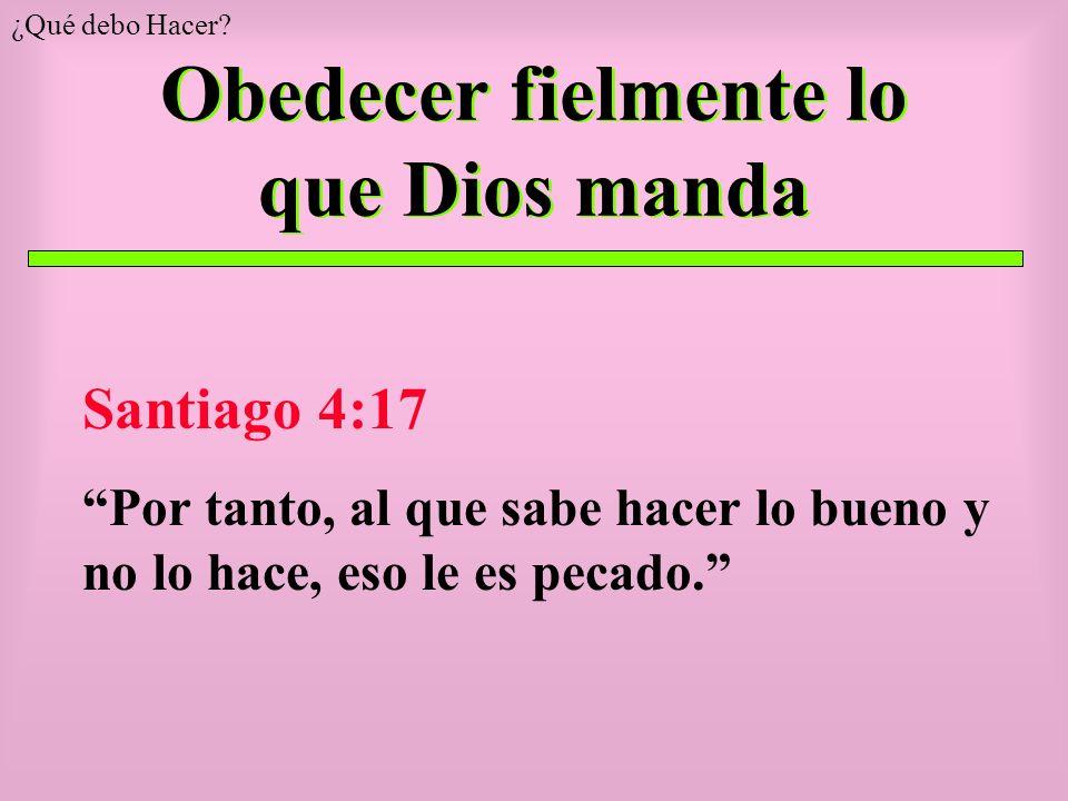 Obedecer fielmente lo que Dios manda Santiago 4:17 Por tanto, al que sabe hacer lo bueno y no lo hace, eso le es pecado. ¿Qué debo Hacer?