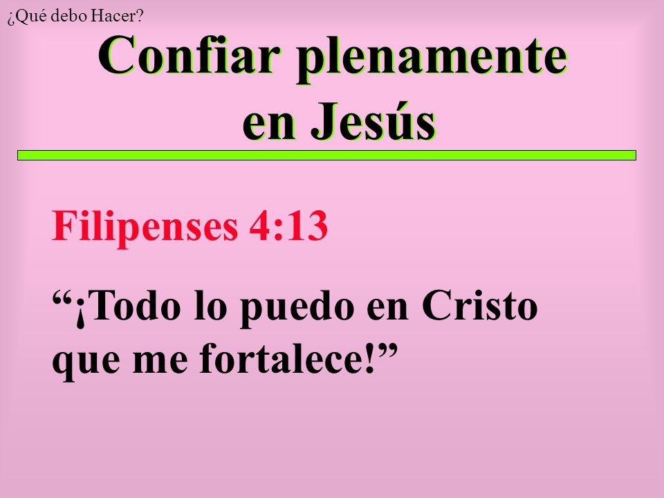 Confiar plenamente en Jesús Filipenses 4:13 ¡Todo lo puedo en Cristo que me fortalece.