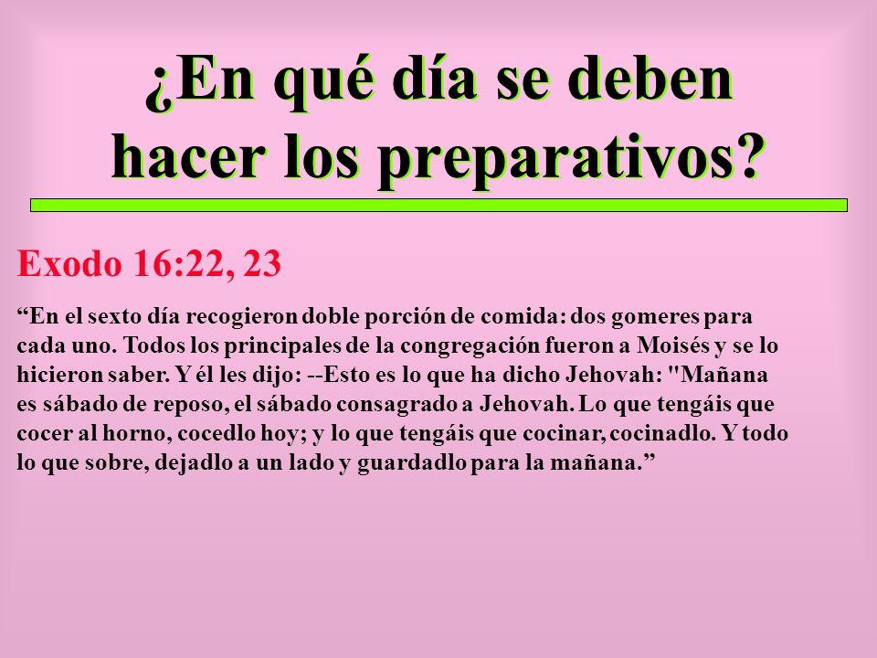 ¿En qué día se deben hacer los preparativos? Exodo 16:22, 23 En el sexto día recogieron doble porción de comida: dos gomeres para cada uno. Todos los