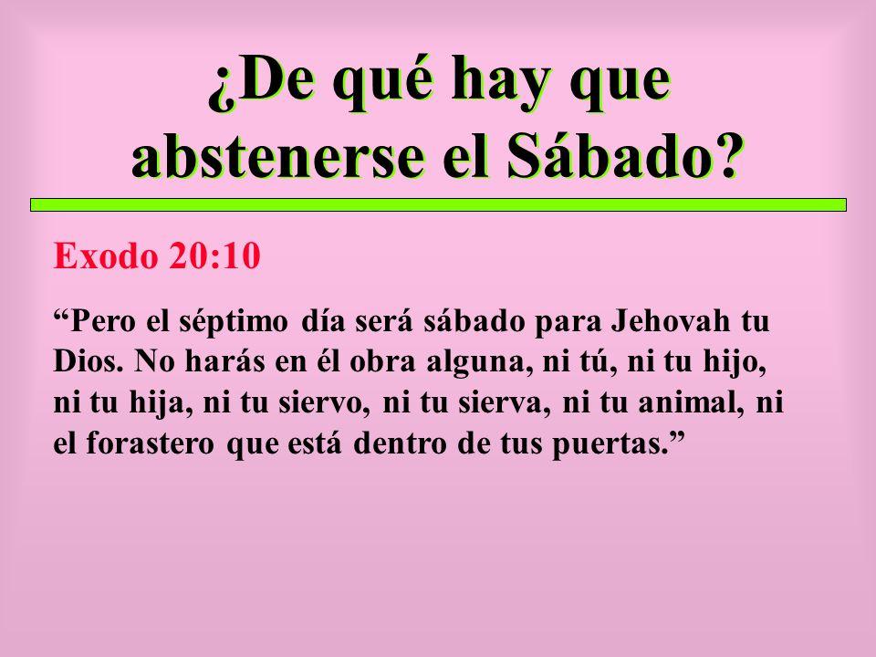 ¿De qué hay que abstenerse el Sábado? Exodo 20:10 Pero el séptimo día será sábado para Jehovah tu Dios. No harás en él obra alguna, ni tú, ni tu hijo,