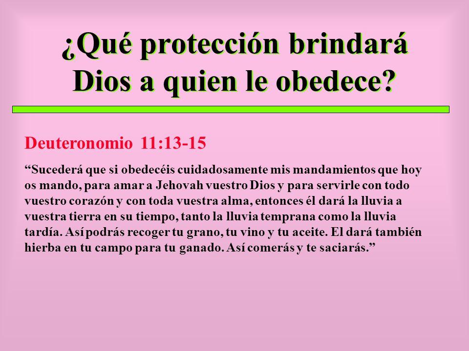 ¿Qué protección brindará Dios a quien le obedece? Deuteronomio 11:13-15 Sucederá que si obedecéis cuidadosamente mis mandamientos que hoy os mando, pa