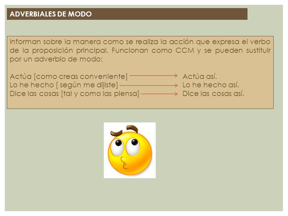 ADVERBIALES DE MODO Informan sobre la manera como se realiza la acción que expresa el verbo de la proposición principal. Funcionan como CCM y se puede
