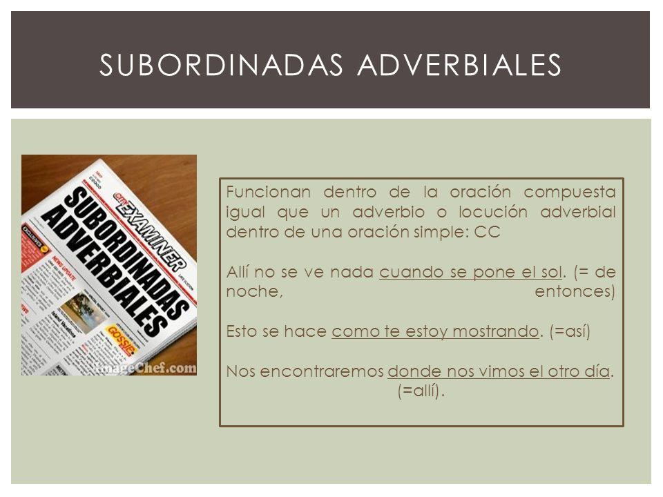 SUBORDINADAS ADVERBIALES Se suelen clasificar en dos grandes grupos: GRUPODEFINICIÓNTIPOS Adverbiales propias Aquellas que admiten la conmutación por un adverbio Función: CC del verbo principal.