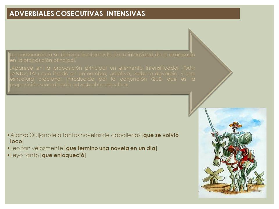 ADVERBIALES COSECUTIVAS INTENSIVAS Alonso Quijano leía tantas novelas de caballerías [ que se volvió loco ] Leo tan velozmente [ que termino una novel