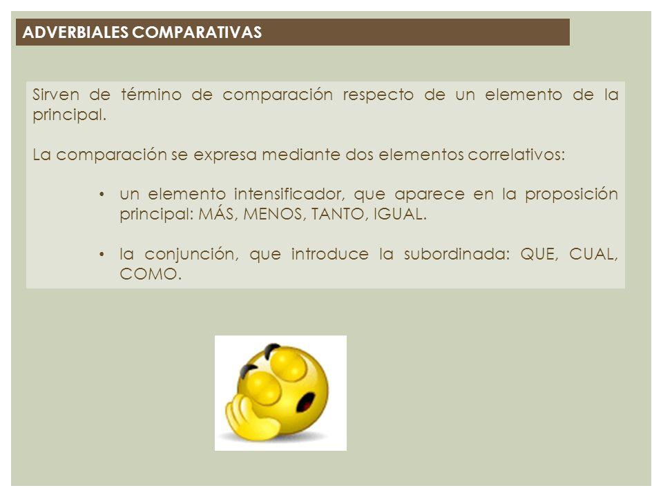 ADVERBIALES COMPARATIVAS Sirven de término de comparación respecto de un elemento de la principal. La comparación se expresa mediante dos elementos co