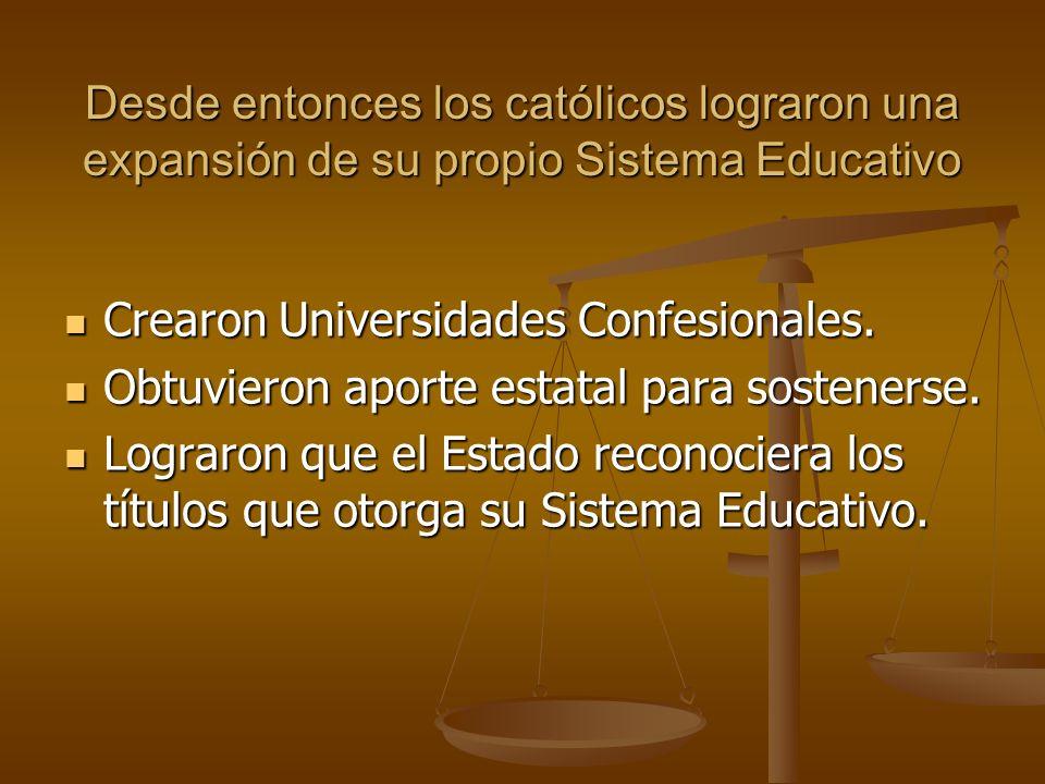 Desde entonces los católicos lograron una expansión de su propio Sistema Educativo Crearon Universidades Confesionales. Obtuvieron aporte estatal para