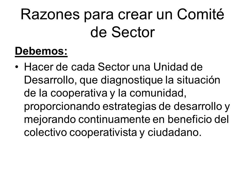 Razones para crear un Comité de Sector Debemos: Hacer de cada Sector una Unidad de Desarrollo, que diagnostique la situación de la cooperativa y la co
