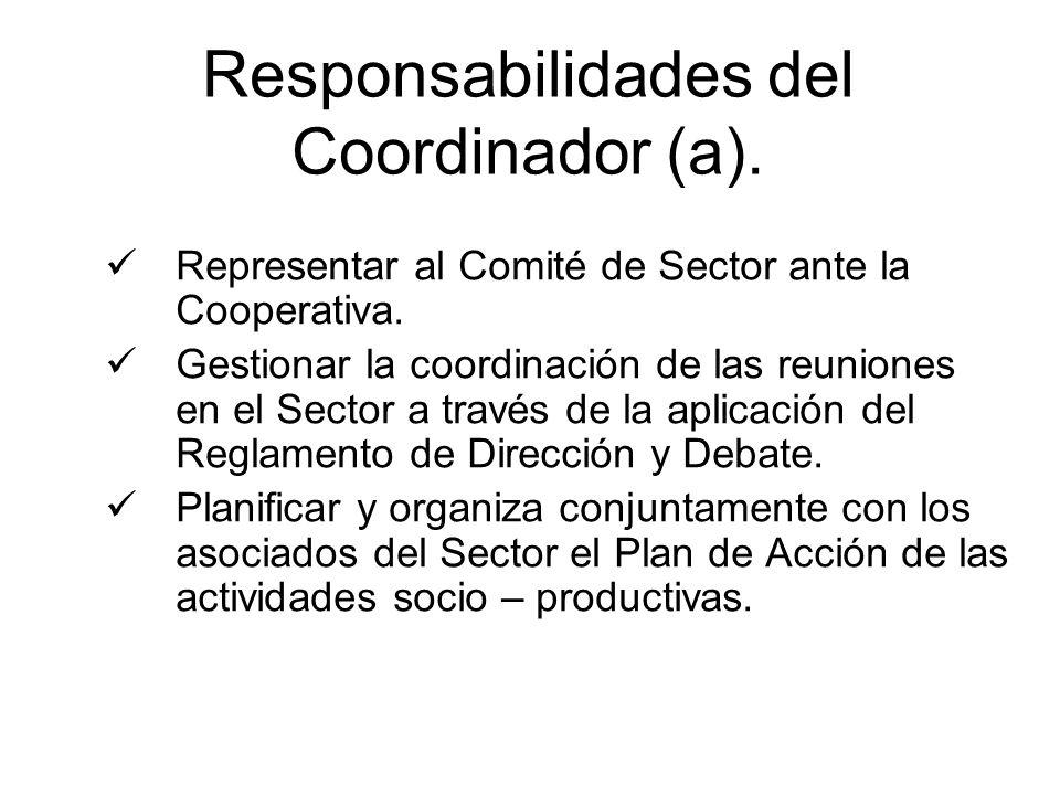 Responsabilidades del Coordinador (a). Representar al Comité de Sector ante la Cooperativa. Gestionar la coordinación de las reuniones en el Sector a
