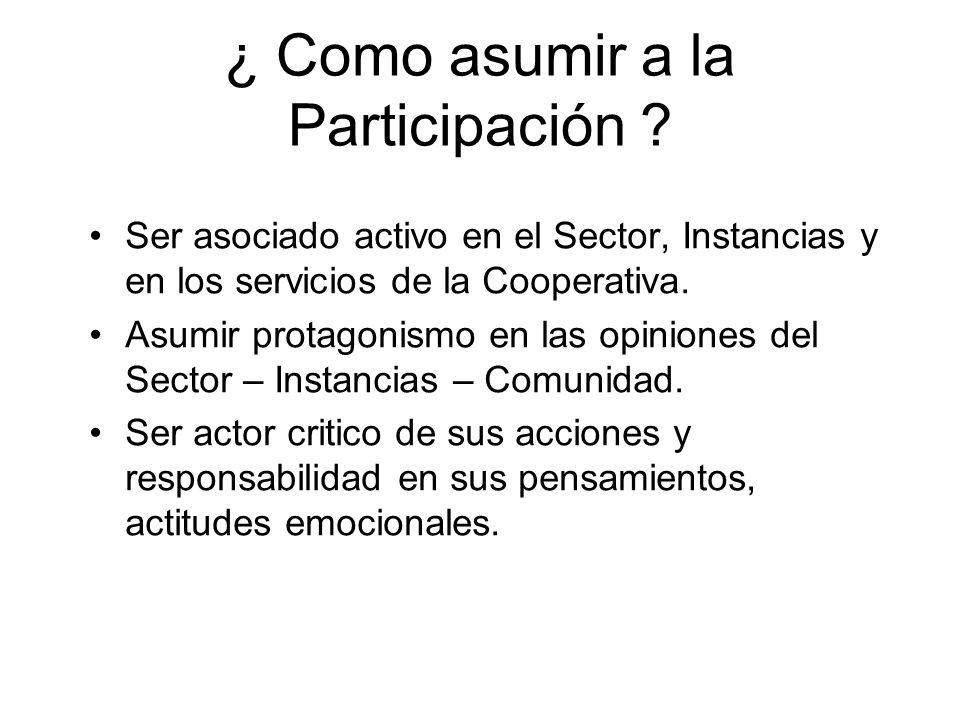 ¿ Como asumir a la Participación ? Ser asociado activo en el Sector, Instancias y en los servicios de la Cooperativa. Asumir protagonismo en las opini