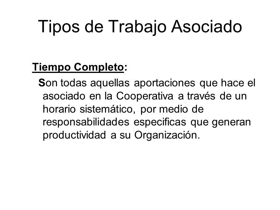 Tipos de Trabajo Asociado Tiempo Completo: Son todas aquellas aportaciones que hace el asociado en la Cooperativa a través de un horario sistemático, por medio de responsabilidades especificas que generan productividad a su Organización.