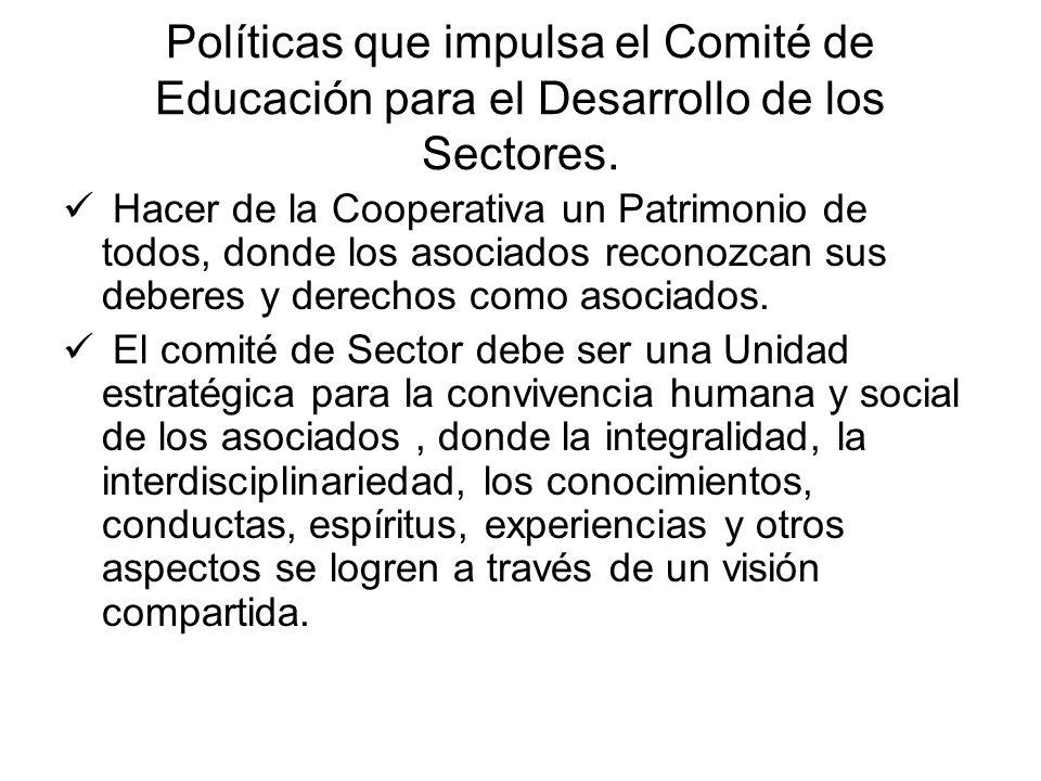 Políticas que impulsa el Comité de Educación para el Desarrollo de los Sectores. Hacer de la Cooperativa un Patrimonio de todos, donde los asociados r