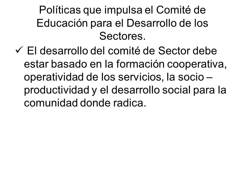 Políticas que impulsa el Comité de Educación para el Desarrollo de los Sectores. El desarrollo del comité de Sector debe estar basado en la formación