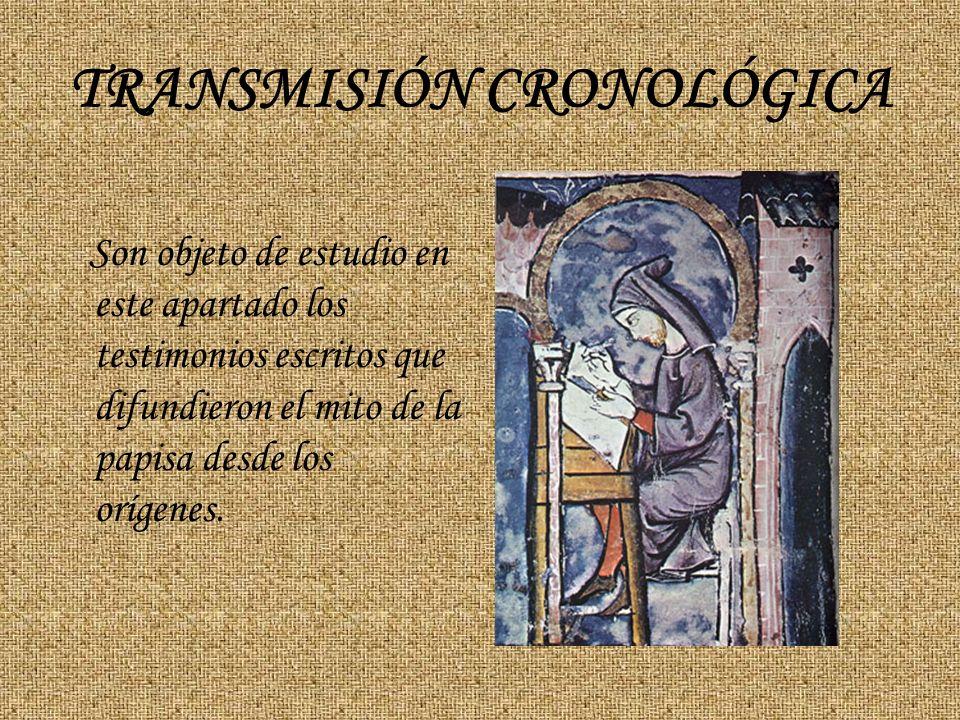 TRANSMISIÓN CRONOLÓGICA Son objeto de estudio en este apartado los testimonios escritos que difundieron el mito de la papisa desde los orígenes.