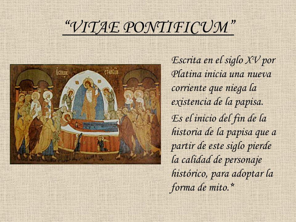 VITAE PONTIFICUM Escrita en el siglo XV por Platina inicia una nueva corriente que niega la existencia de la papisa. Es el inicio del fin de la histor