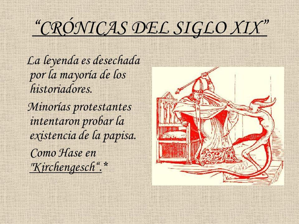 CRÓNICAS DEL SIGLO XIX La leyenda es desechada por la mayoría de los historiadores. Minorías protestantes intentaron probar la existencia de la papisa