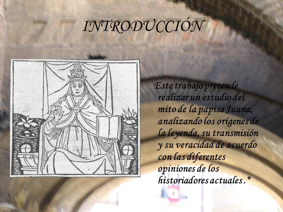 INTRODUCCIÓN Este trabajo pretende realizar un estudio del mito de la papisa Juana, analizando los orígenes de la leyenda, su transmisión y su veracid