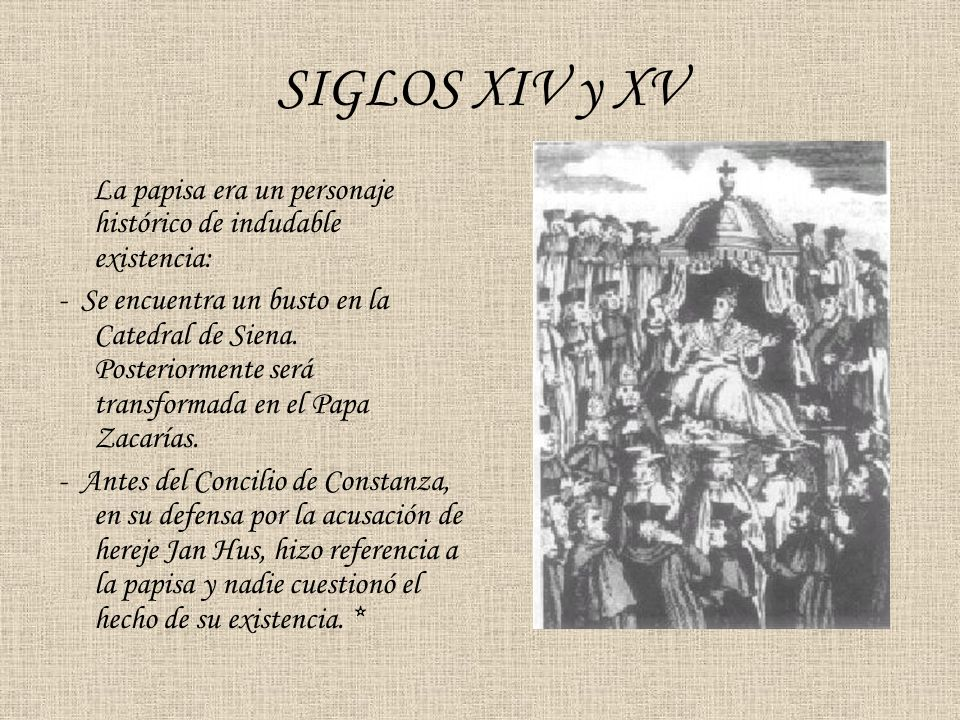 SIGLOS XIV y XV La papisa era un personaje histórico de indudable existencia: - Se encuentra un busto en la Catedral de Siena. Posteriormente será tra