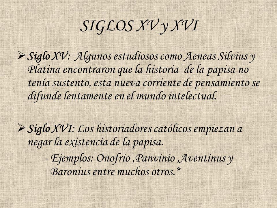 SIGLOS XV y XVI Siglo XV: Algunos estudiosos como Aeneas Silvius y Platina encontraron que la historia de la papisa no tenía sustento, esta nueva corr