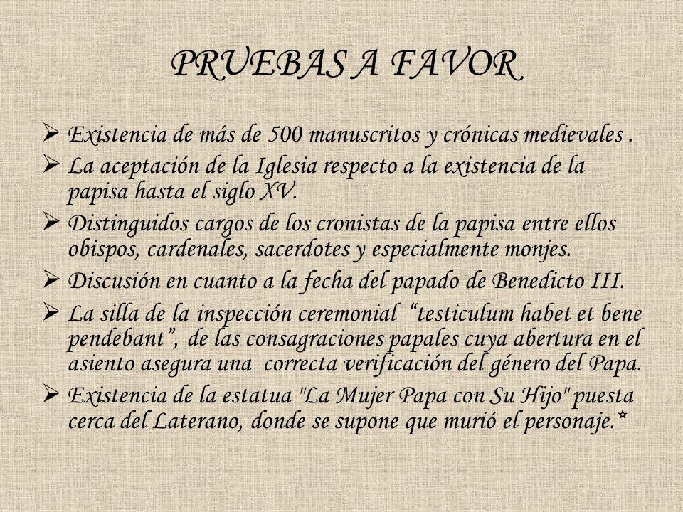 PRUEBAS A FAVOR Existencia de más de 500 manuscritos y crónicas medievales. La aceptación de la Iglesia respecto a la existencia de la papisa hasta el