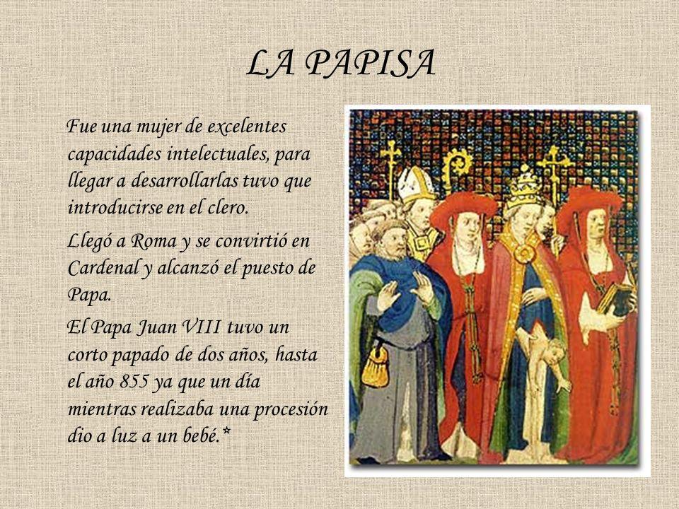 LA PAPISA Fue una mujer de excelentes capacidades intelectuales, para llegar a desarrollarlas tuvo que introducirse en el clero. Llegó a Roma y se con