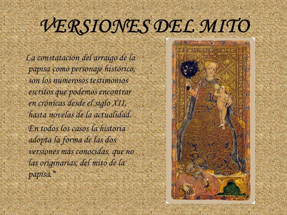 VERSIONES DEL MITO La constatación del arraigo de la papisa como personaje histórico, son los numerosos testimonios escritos que podemos encontrar en