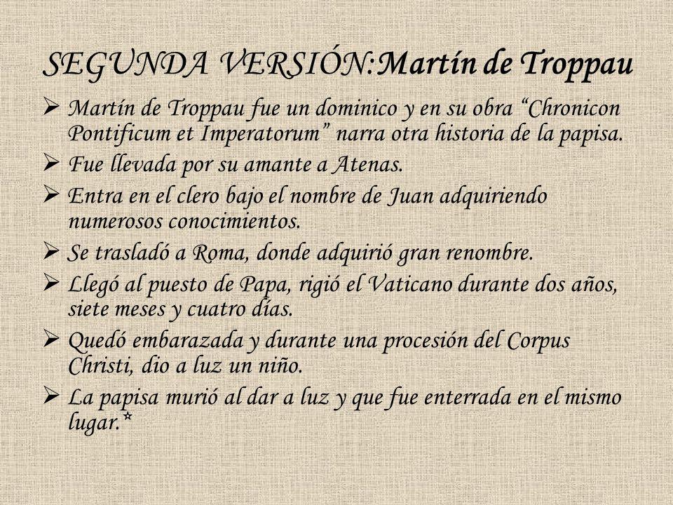 SEGUNDA VERSIÓN:Martín de Troppau Martín de Troppau fue un dominico y en su obra Chronicon Pontificum et Imperatorum narra otra historia de la papisa.