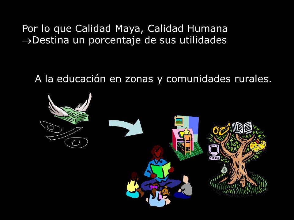 Por lo que Calidad Maya, Calidad Humana Destina un porcentaje de sus utilidades A la educación en zonas y comunidades rurales.