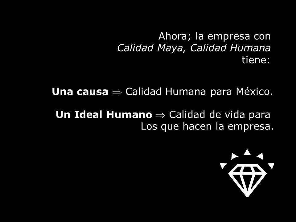 Ahora; la empresa con Calidad Maya, Calidad Humana tiene: Un Ideal Humano Calidad de vida para Los que hacen la empresa.