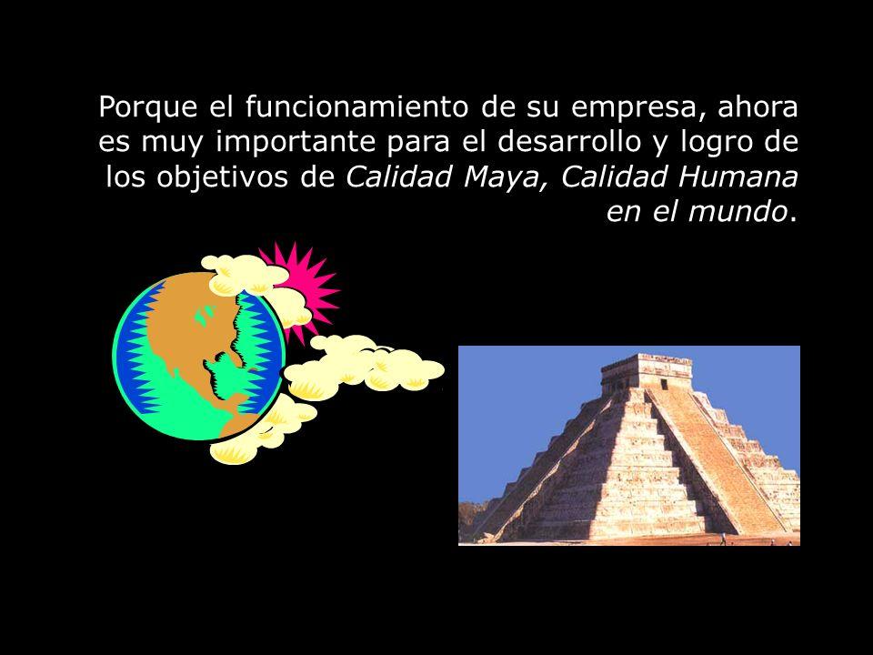 Porque el funcionamiento de su empresa, ahora es muy importante para el desarrollo y logro de los objetivos de Calidad Maya, Calidad Humana en el mundo.