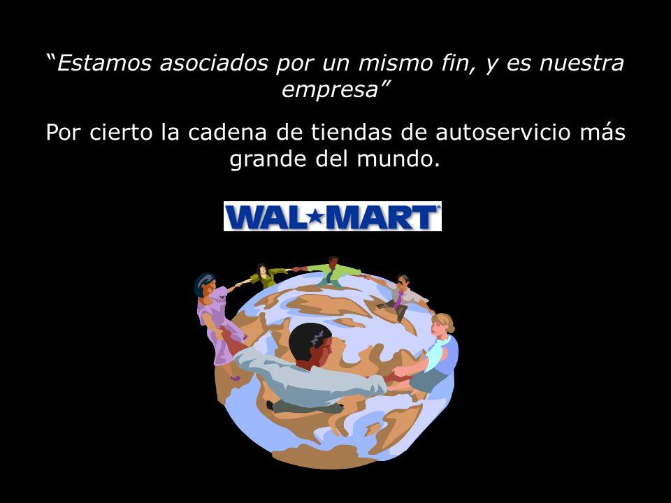 Estamos asociados por un mismo fin, y es nuestra empresa Por cierto la cadena de tiendas de autoservicio más grande del mundo.