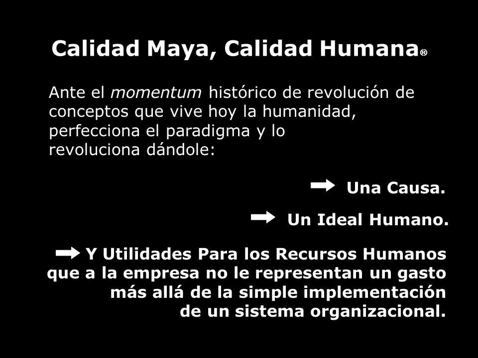 Calidad Maya, Calidad Humana Ante el momentum histórico de revolución de conceptos que vive hoy la humanidad, perfecciona el paradigma y lo revoluciona dándole: Una Causa.