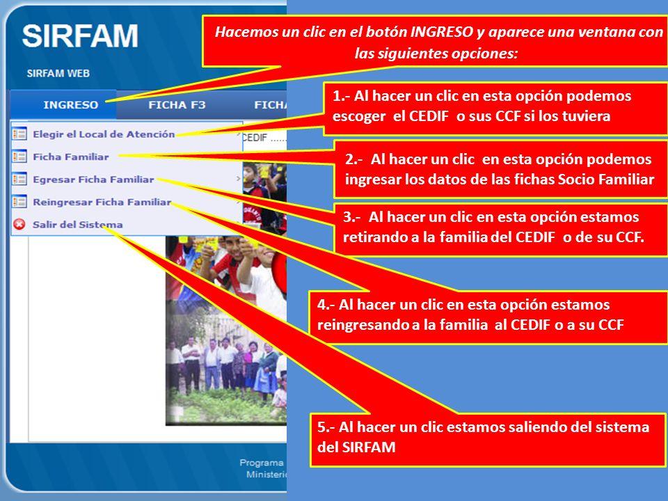 Hacemos un clic en el botón INGRESO y aparece una ventana con las siguientes opciones: 1.- Al hacer un clic en esta opción podemos escoger el CEDIF o sus CCF si los tuviera 2.- Al hacer un clic en esta opción podemos ingresar los datos de las fichas Socio Familiar 3.- Al hacer un clic en esta opción estamos retirando a la familia del CEDIF o de su CCF.