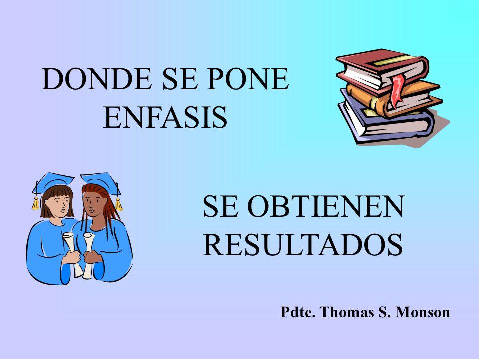 DONDE SE PONE ENFASIS SE OBTIENEN RESULTADOS Pdte. Thomas S. Monson